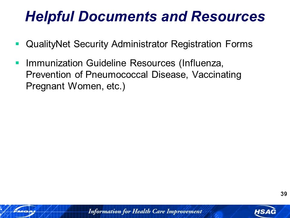 39 Helpful Documents and Resources QualityNet Security Administrator Registration Forms Immunization Guideline Resources (Influenza, Prevention of Pneumococcal Disease, Vaccinating Pregnant Women, etc.)
