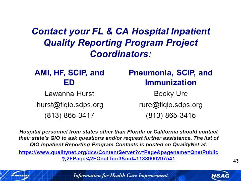 43 Contact your FL & CA Hospital Inpatient Quality Reporting Program Project Coordinators: AMI, HF, SCIP, and ED Lawanna Hurst (813) Pneumonia, SCIP, and Immunization Becky Ure (813) Hospital personnel from states other than Florida or California should contact their states QIO to ask questions and/or request further assistance.