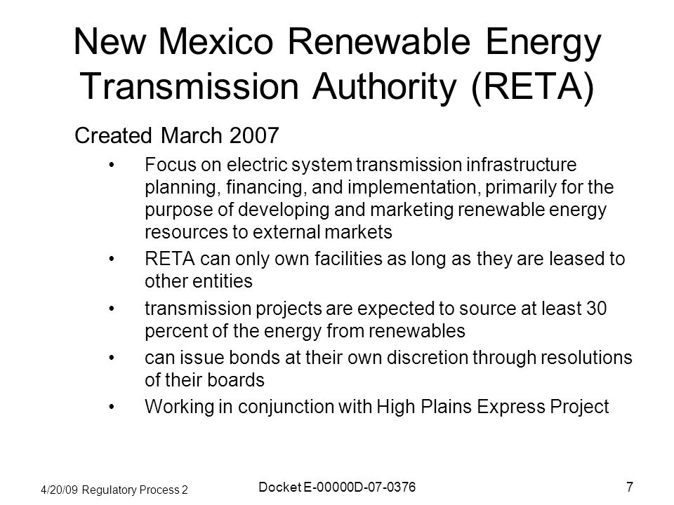 4/20/09 Regulatory Process 2 Docket E-00000D New Mexico Renewable Energy Transmission Authority (RETA) Created March 2007 Focus on electric system transmission infrastructure planning, financing, and implementation, primarily for the purpose of developing and marketing renewable energy resources to external markets RETA can only own facilities as long as they are leased to other entities transmission projects are expected to source at least 30 percent of the energy from renewables can issue bonds at their own discretion through resolutions of their boards Working in conjunction with High Plains Express Project