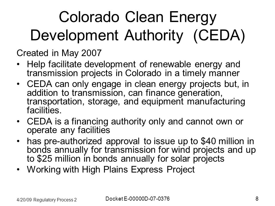 4/20/09 Regulatory Process 2 Docket E-00000D Colorado Clean Energy Development Authority (CEDA) Created in May 2007 Help facilitate development of renewable energy and transmission projects in Colorado in a timely manner CEDA can only engage in clean energy projects but, in addition to transmission, can finance generation, transportation, storage, and equipment manufacturing facilities.