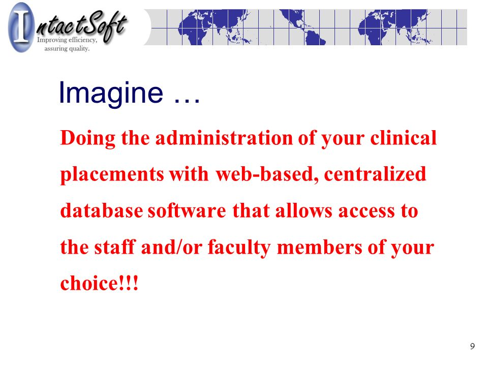 9 Imagine … Doing the administration of your clinical placements with web-based, centralized database software that allows access to the staff and/or faculty members of your choice!!!