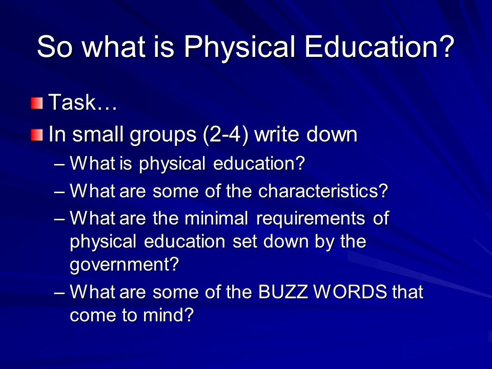 So what is Physical Education. Task… In small groups (2-4) write down –What is physical education.