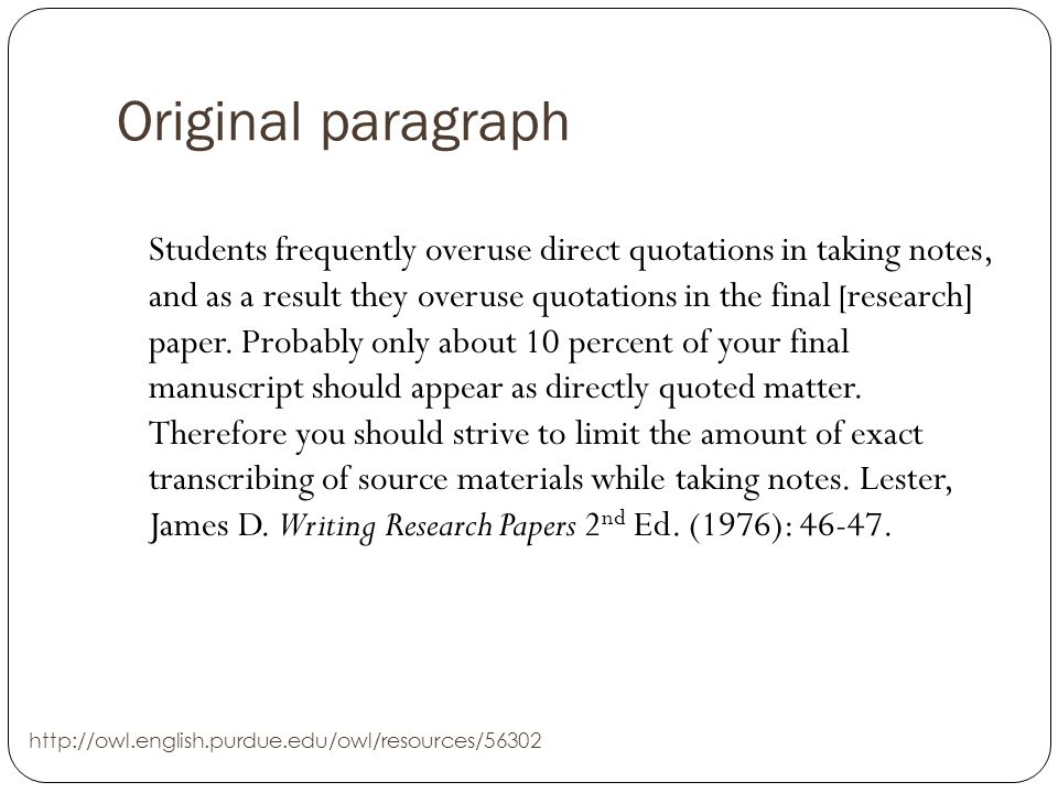 Original paragraph Students frequently overuse direct quotations in taking notes, and as a result they overuse quotations in the final [ research] paper.