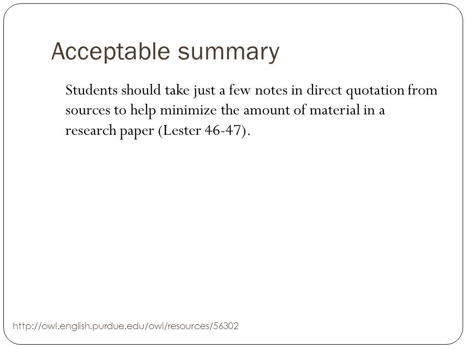 Acceptable summary Students should take just a few notes in direct quotation from sources to help minimize the amount of material in a research paper (Lester 46-47).