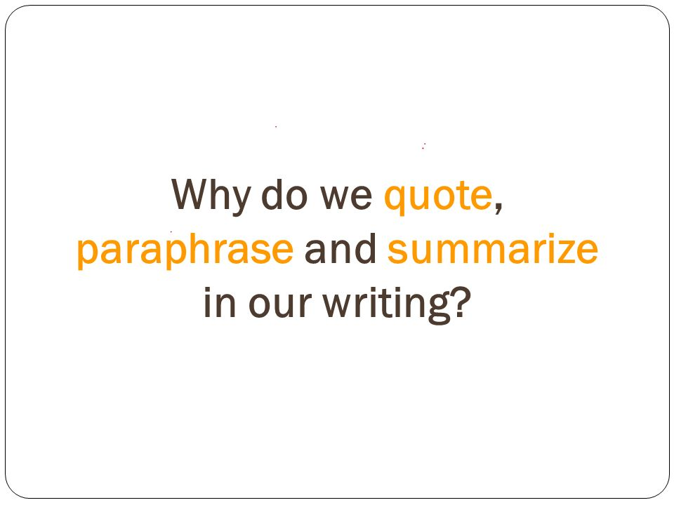 Why do we quote, paraphrase and summarize in our writing