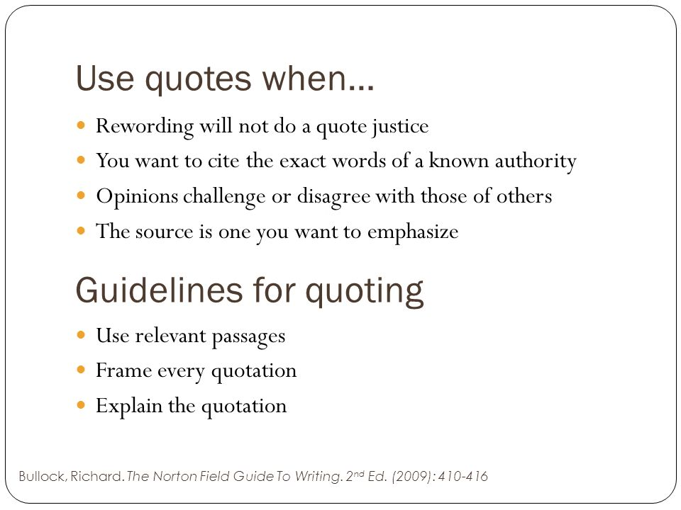 Use quotes when… Rewording will not do a quote justice You want to cite the exact words of a known authority Opinions challenge or disagree with those of others The source is one you want to emphasize Bullock, Richard.