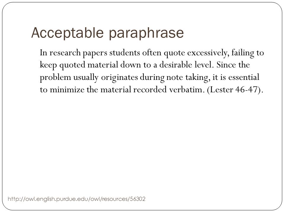 Acceptable paraphrase In research papers students often quote excessively, failing to keep quoted material down to a desirable level.