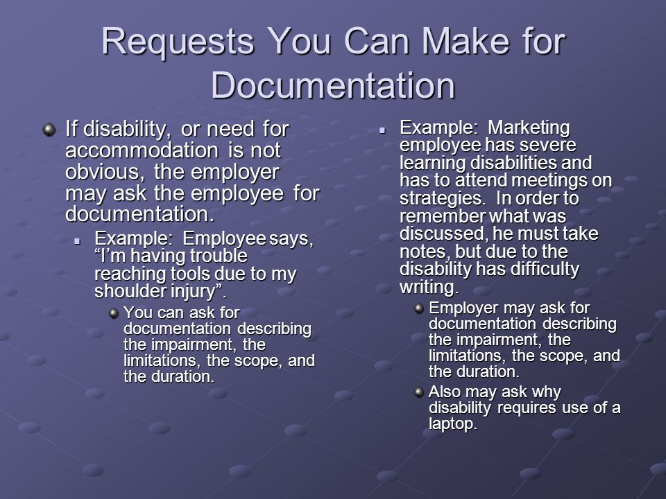 Requests You Can Make for Documentation If disability, or need for accommodation is not obvious, the employer may ask the employee for documentation.