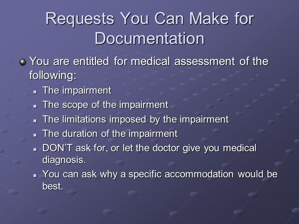 You are entitled for medical assessment of the following: The impairment The impairment The scope of the impairment The scope of the impairment The limitations imposed by the impairment The limitations imposed by the impairment The duration of the impairment The duration of the impairment DONT ask for, or let the doctor give you medical diagnosis.