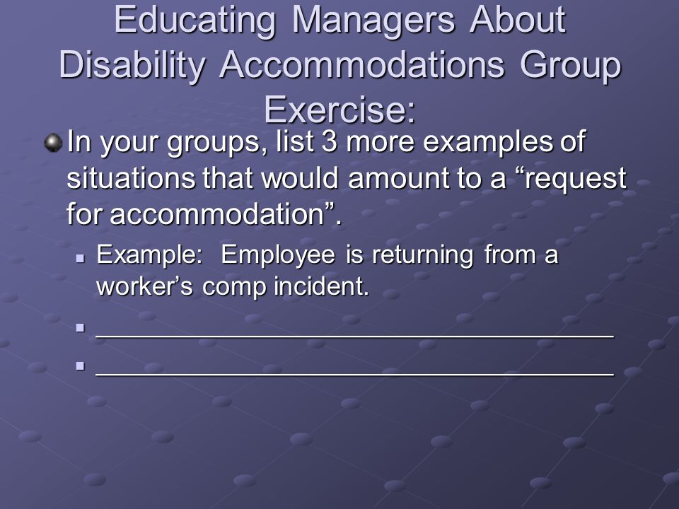 Educating Managers About Disability Accommodations Group Exercise: In your groups, list 3 more examples of situations that would amount to a request for accommodation.