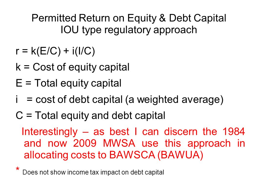 Permitted Return on Equity & Debt Capital IOU type regulatory approach r = k(E/C) + i(I/C) k = Cost of equity capital E = Total equity capital i = cost of debt capital (a weighted average) C = Total equity and debt capital Interestingly – as best I can discern the 1984 and now 2009 MWSA use this approach in allocating costs to BAWSCA (BAWUA) * Does not show income tax impact on debt capital