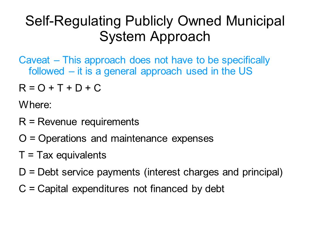 Self-Regulating Publicly Owned Municipal System Approach Caveat – This approach does not have to be specifically followed – it is a general approach used in the US R = O + T + D + C Where: R = Revenue requirements O = Operations and maintenance expenses T = Tax equivalents D = Debt service payments (interest charges and principal) C = Capital expenditures not financed by debt