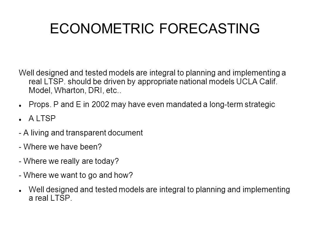 ECONOMETRIC FORECASTING Well designed and tested models are integral to planning and implementing a real LTSP.