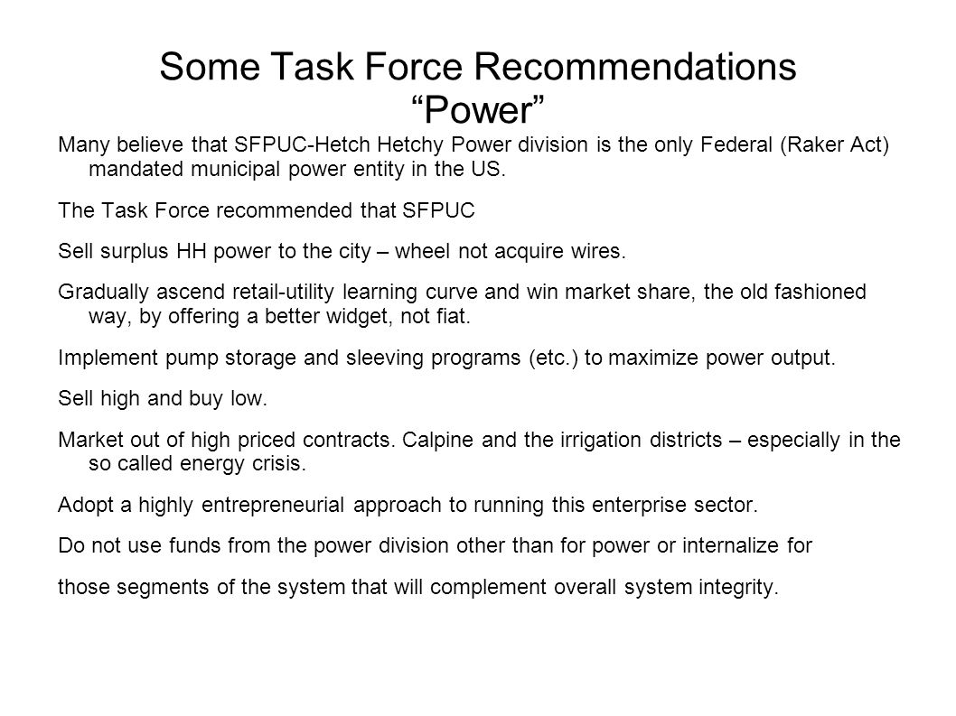Some Task Force Recommendations Power Many believe that SFPUC-Hetch Hetchy Power division is the only Federal (Raker Act) mandated municipal power entity in the US.