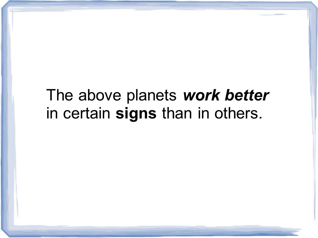 The above planets work better in certain signs than in others.
