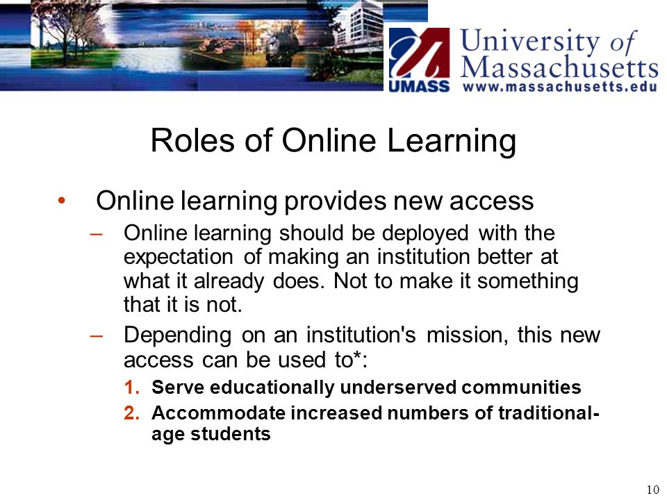 10 Roles of Online Learning Online learning provides new access –Online learning should be deployed with the expectation of making an institution better at what it already does.