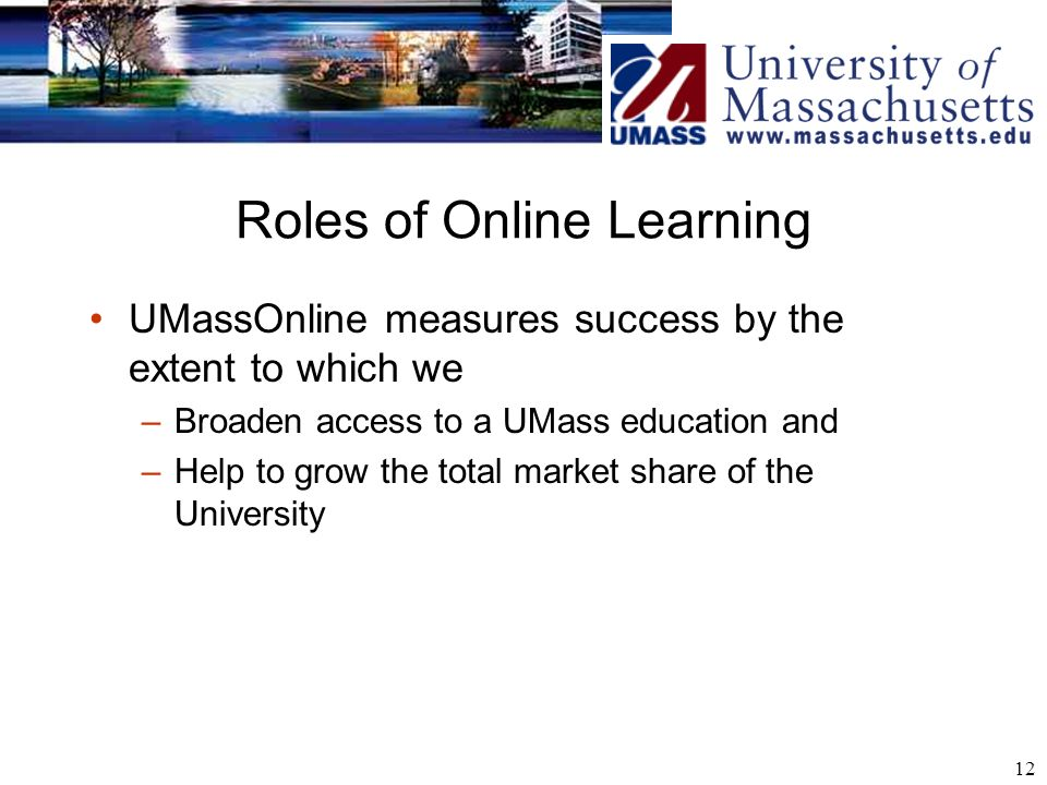 12 Roles of Online Learning UMassOnline measures success by the extent to which we –Broaden access to a UMass education and –Help to grow the total market share of the University