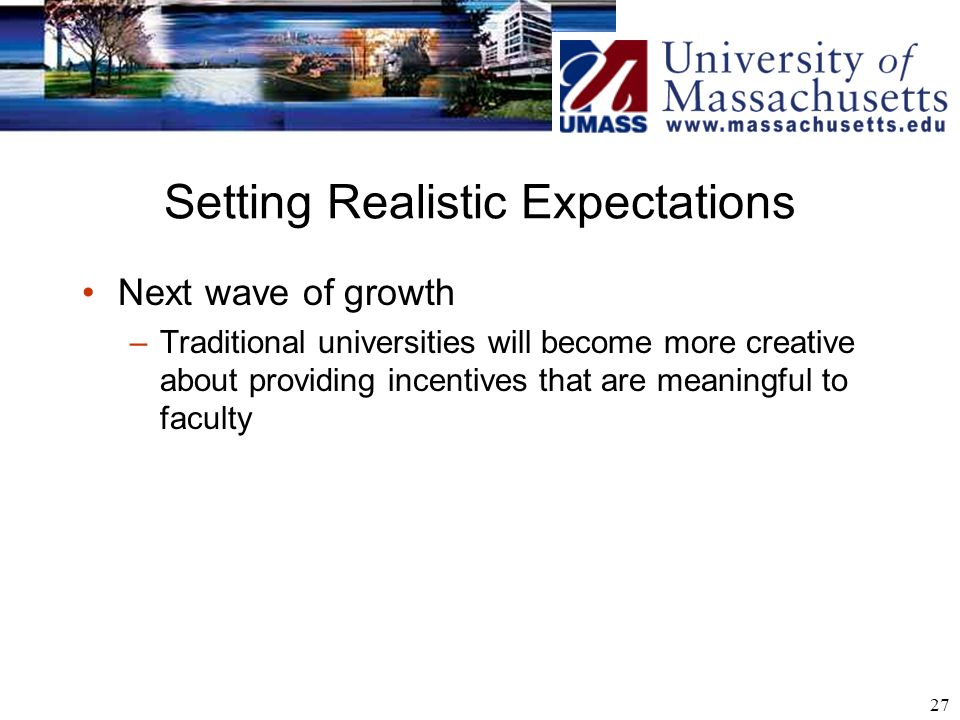 27 Setting Realistic Expectations Next wave of growth –Traditional universities will become more creative about providing incentives that are meaningful to faculty
