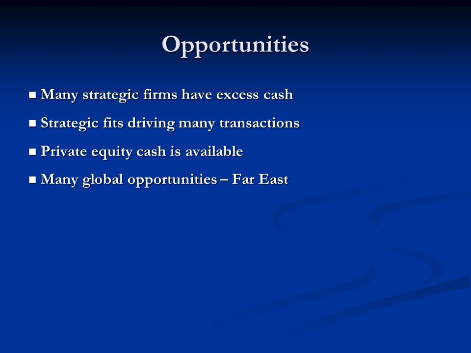 Opportunities Many strategic firms have excess cash Many strategic firms have excess cash Strategic fits driving many transactions Strategic fits driving many transactions Private equity cash is available Private equity cash is available Many global opportunities – Far East Many global opportunities – Far East