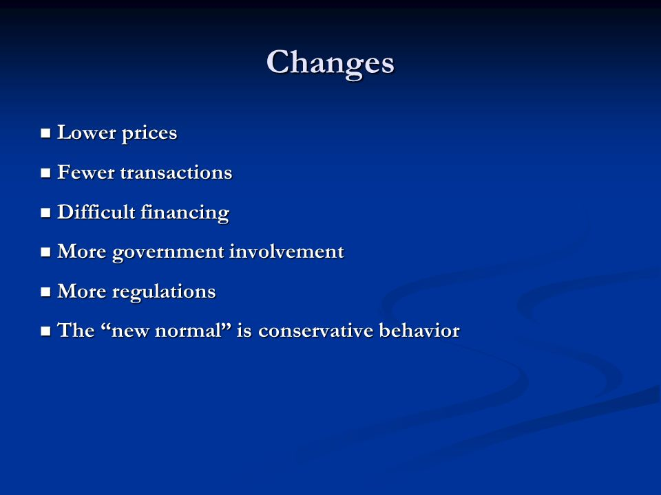 Changes Lower prices Lower prices Fewer transactions Fewer transactions Difficult financing Difficult financing More government involvement More government involvement More regulations More regulations The new normal is conservative behavior The new normal is conservative behavior