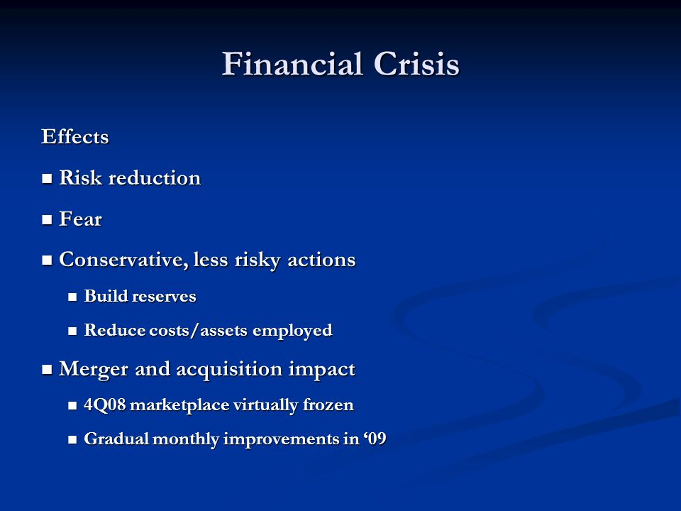 Financial Crisis Effects Risk reduction Risk reduction Fear Fear Conservative, less risky actions Conservative, less risky actions Build reserves Build reserves Reduce costs/assets employed Reduce costs/assets employed Merger and acquisition impact Merger and acquisition impact 4Q08 marketplace virtually frozen 4Q08 marketplace virtually frozen Gradual monthly improvements in 09 Gradual monthly improvements in 09