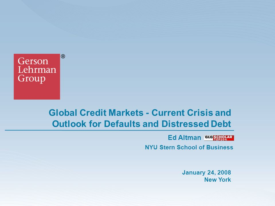 Global Credit Markets - Current Crisis and Outlook for Defaults and Distressed Debt January 24, 2008 New York Ed Altman NYU Stern School of Business