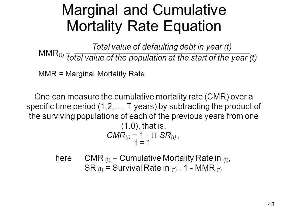 48 Marginal and Cumulative Mortality Rate Equation One can measure the cumulative mortality rate (CMR) over a specific time period (1,2,…, T years) by subtracting the product of the surviving populations of each of the previous years from one (1.0), that is, MMR (t) = Total value of defaulting debt in year (t) total value of the population at the start of the year (t) MMR = Marginal Mortality Rate CMR (t) = 1 - SR (t), t = 1 hereCMR (t) = Cumulative Mortality Rate in (t), SR (t) = Survival Rate in (t), 1 - MMR (t)