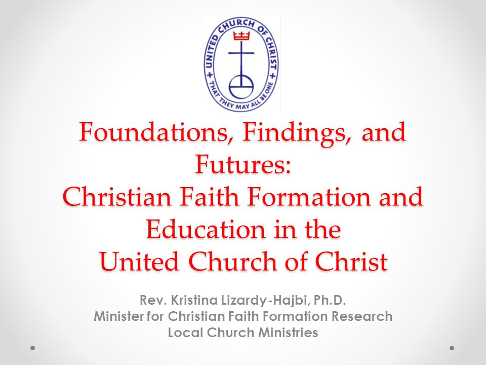 Foundations, Findings, and Futures: Christian Faith Formation and Education in the United Church of Christ Rev.