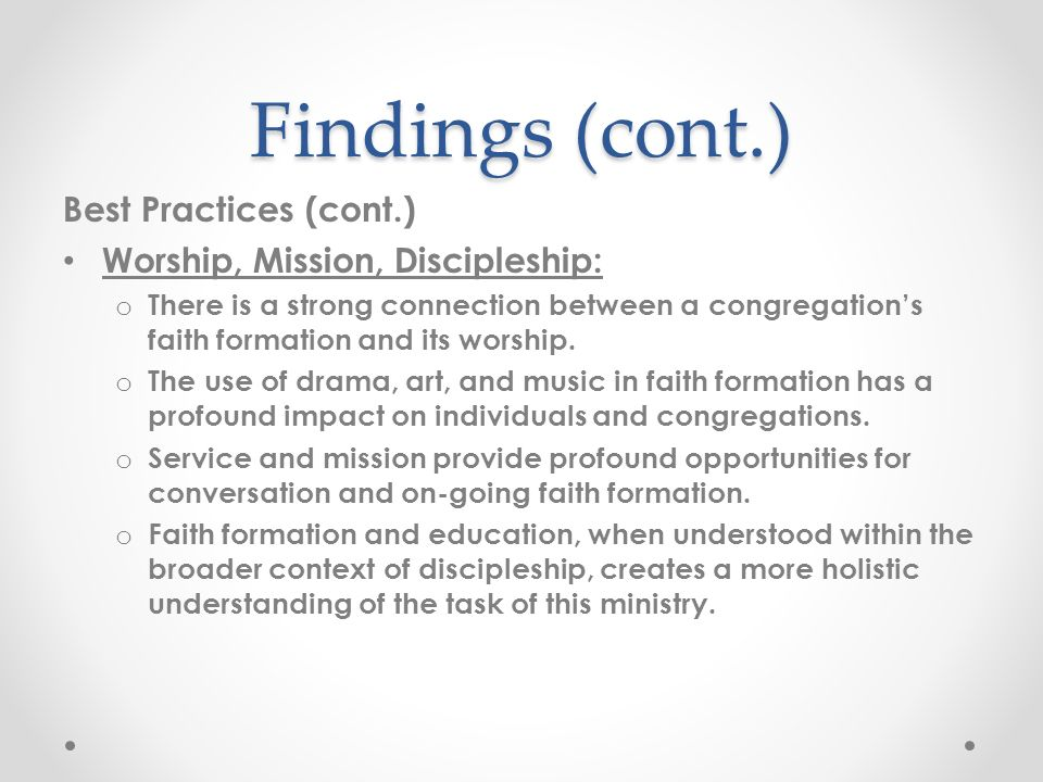 Findings (cont.) Best Practices (cont.) Worship, Mission, Discipleship: o There is a strong connection between a congregations faith formation and its worship.