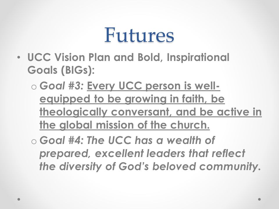Futures UCC Vision Plan and Bold, Inspirational Goals (BIGs): o Goal #3: Every UCC person is well- equipped to be growing in faith, be theologically conversant, and be active in the global mission of the church.