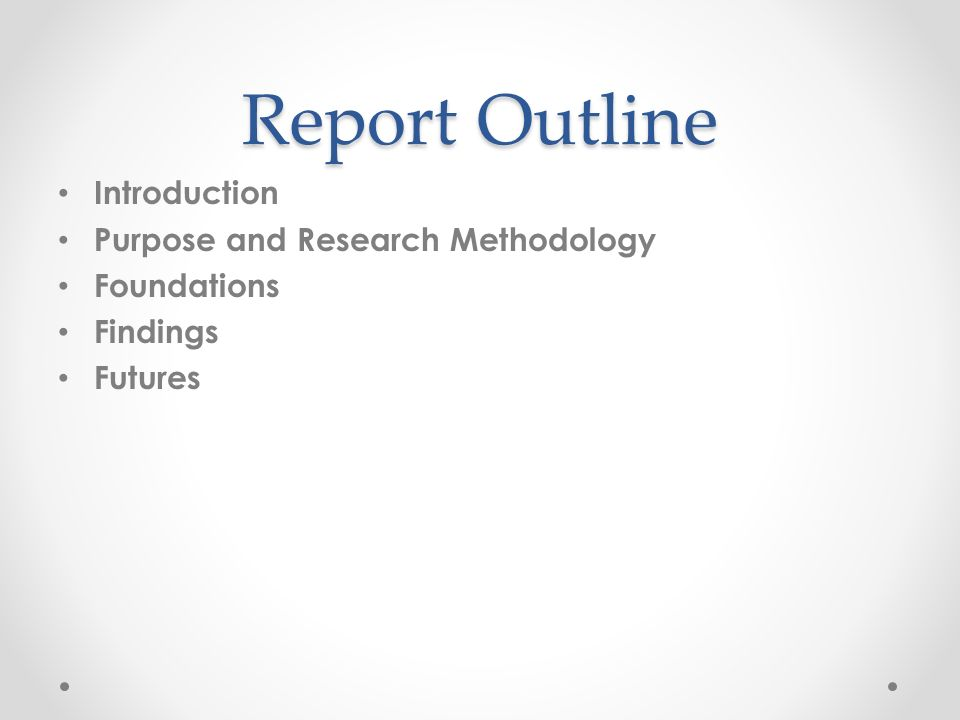 Report Outline Introduction Purpose and Research Methodology Foundations Findings Futures