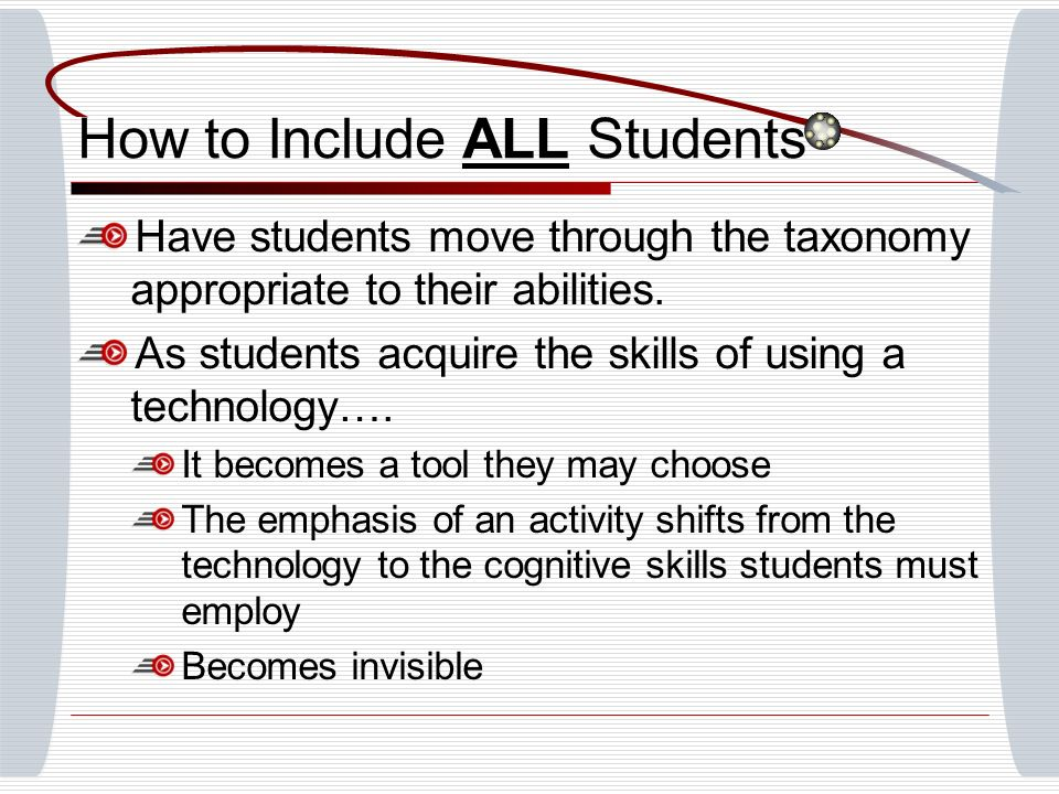 How to Include ALL Students Have students move through the taxonomy appropriate to their abilities.