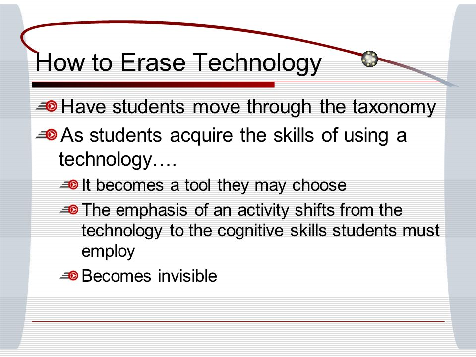 How to Erase Technology Have students move through the taxonomy As students acquire the skills of using a technology….