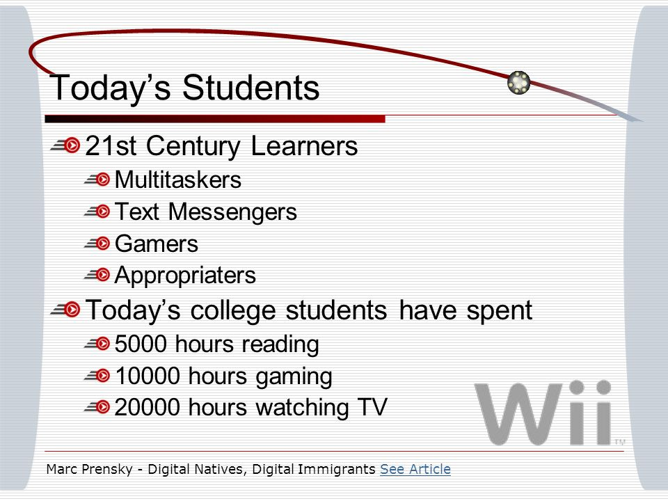 Todays Students 21st Century Learners Multitaskers Text Messengers Gamers Appropriaters Todays college students have spent 5000 hours reading 10000 hours gaming 20000 hours watching TV Marc Prensky - Digital Natives, Digital ImmigrantsSee ArticleSee Article
