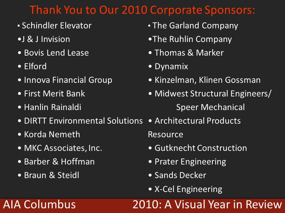 2010: A Visual Year in ReviewAIA Columbus Thank You to Our 2010 Corporate Sponsors: Schindler Elevator J & J Invision Bovis Lend Lease Elford Innova Financial Group First Merit Bank Hanlin Rainaldi DIRTT Environmental Solutions Korda Nemeth MKC Associates, Inc.