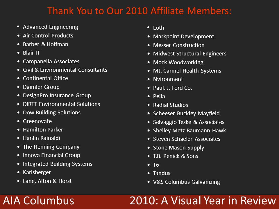 2010: A Visual Year in ReviewAIA Columbus Thank You to Our 2010 Affiliate Members: Advanced Engineering Air Control Products Barber & Hoffman Blair IT Campanella Associates Civil & Environmental Consultants Continental Office Daimler Group DesignPro Insurance Group DIRTT Environmental Solutions Dow Building Solutions Greenovate Hamilton Parker Hanlin Rainaldi The Henning Company Innova Financial Group Integrated Building Systems Karlsberger Lane, Alton & Horst Loth Markpoint Development Messer Construction Midwest Structural Engineers Mock Woodworking Mt.