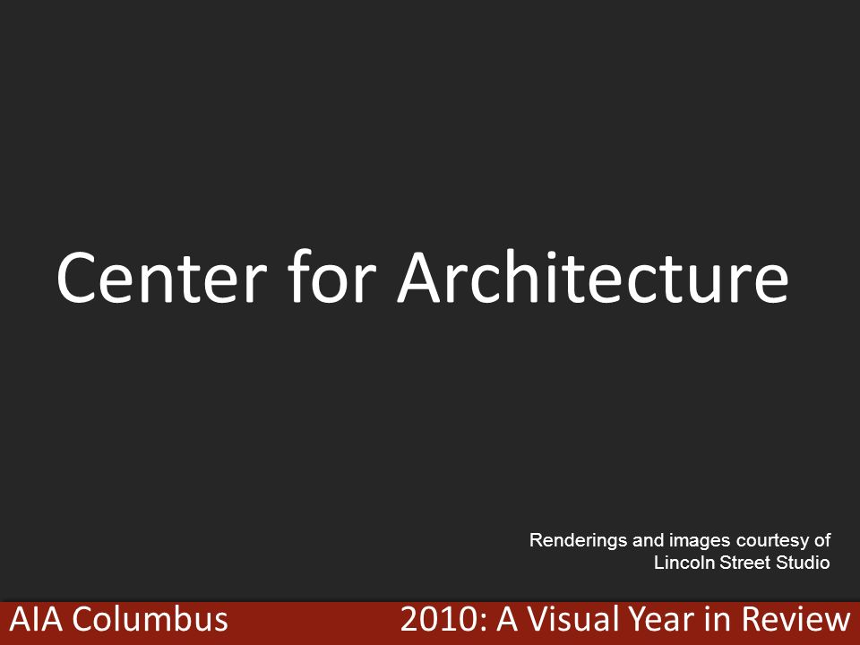 2010: A Visual Year in ReviewAIA Columbus Center for Architecture Renderings and images courtesy of Lincoln Street Studio