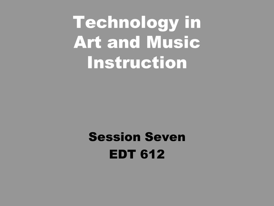 Technology in Art and Music Instruction Session Seven EDT 612