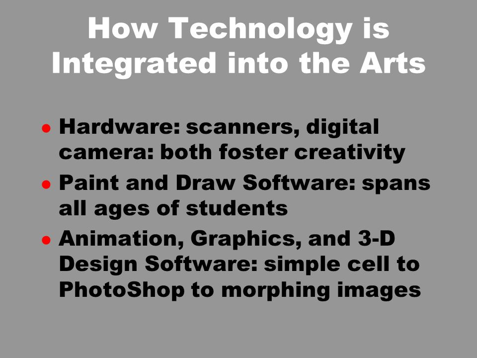 How Technology is Integrated into the Arts l Hardware: scanners, digital camera: both foster creativity l Paint and Draw Software: spans all ages of students l Animation, Graphics, and 3-D Design Software: simple cell to PhotoShop to morphing images