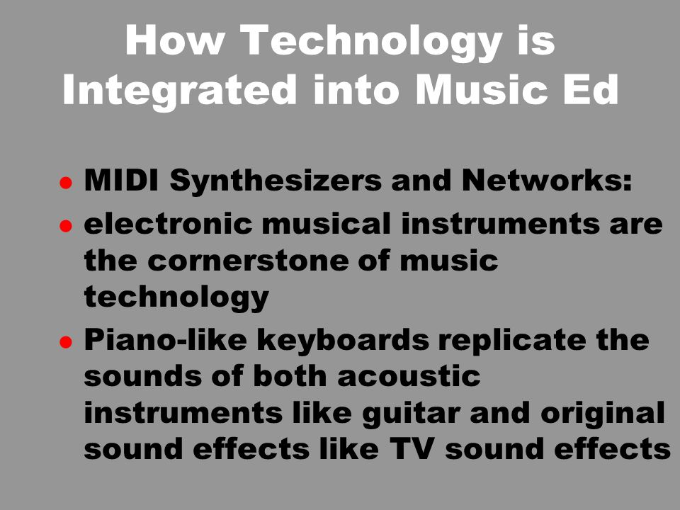 How Technology is Integrated into Music Ed l MIDI Synthesizers and Networks: l electronic musical instruments are the cornerstone of music technology l Piano-like keyboards replicate the sounds of both acoustic instruments like guitar and original sound effects like TV sound effects