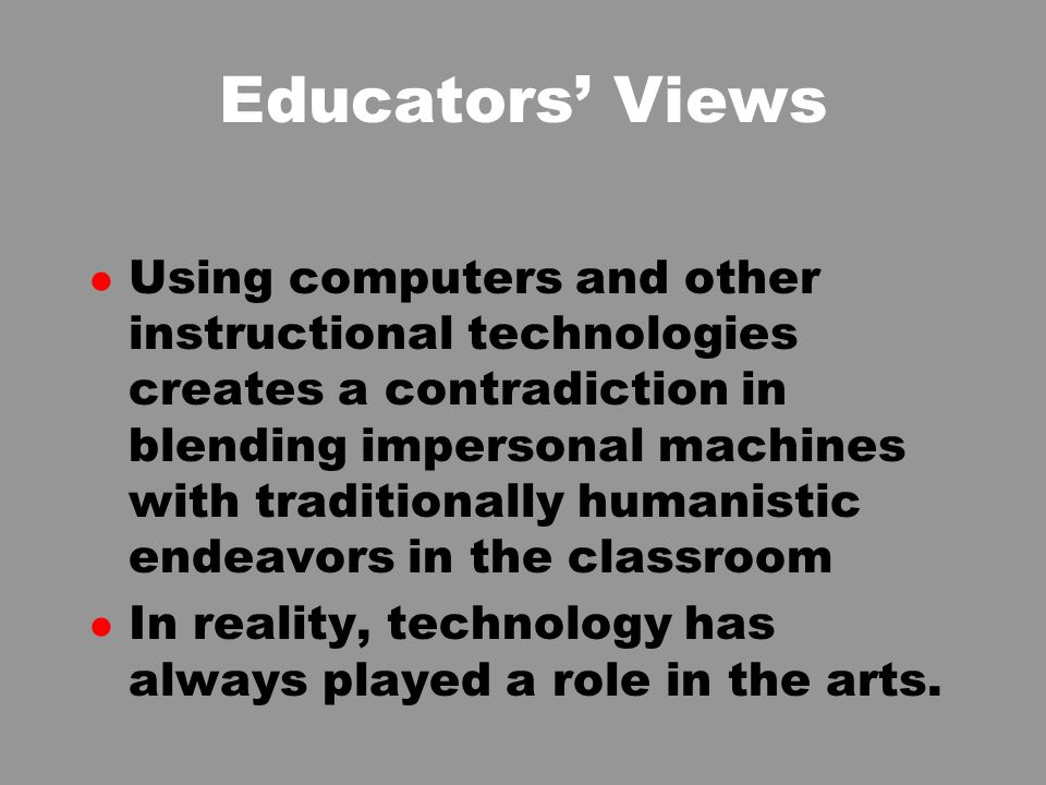 Educators Views l Using computers and other instructional technologies creates a contradiction in blending impersonal machines with traditionally humanistic endeavors in the classroom l In reality, technology has always played a role in the arts.