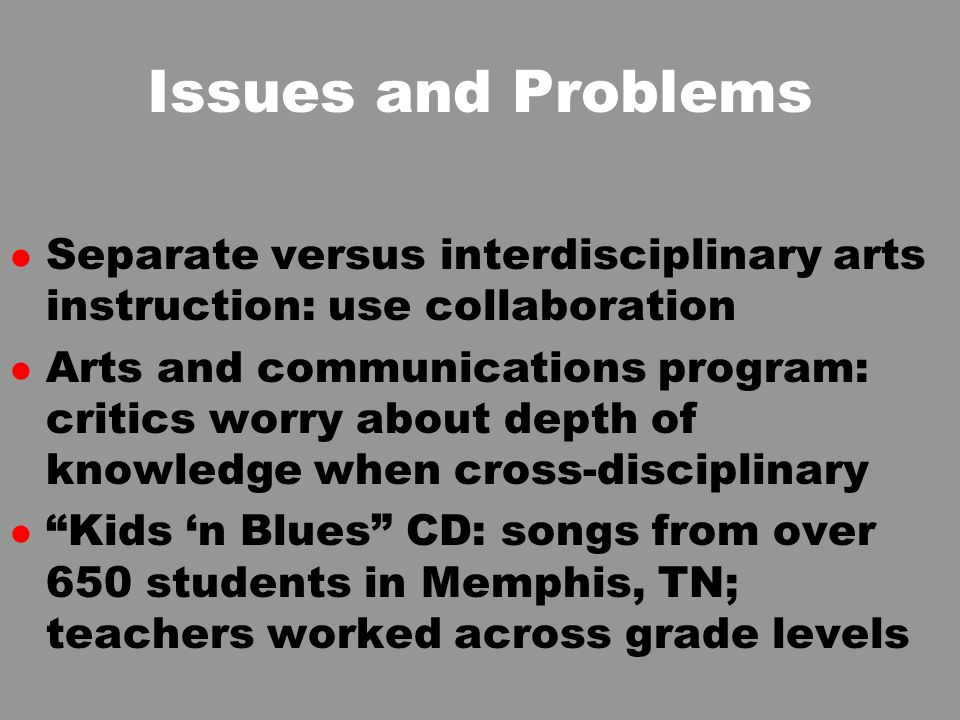 Issues and Problems l Separate versus interdisciplinary arts instruction: use collaboration l Arts and communications program: critics worry about depth of knowledge when cross-disciplinary l Kids n Blues CD: songs from over 650 students in Memphis, TN; teachers worked across grade levels