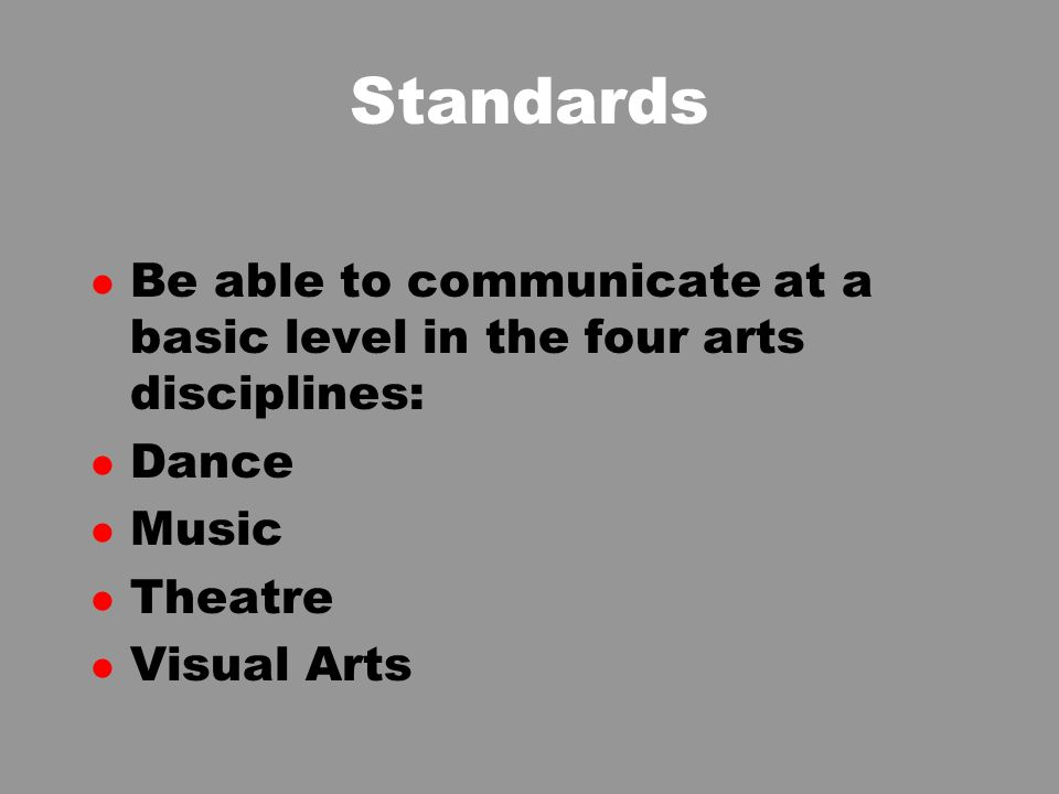Standards l Be able to communicate at a basic level in the four arts disciplines: l Dance l Music l Theatre l Visual Arts