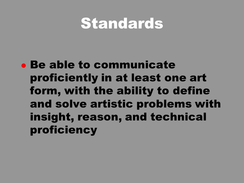 Standards l Be able to communicate proficiently in at least one art form, with the ability to define and solve artistic problems with insight, reason, and technical proficiency
