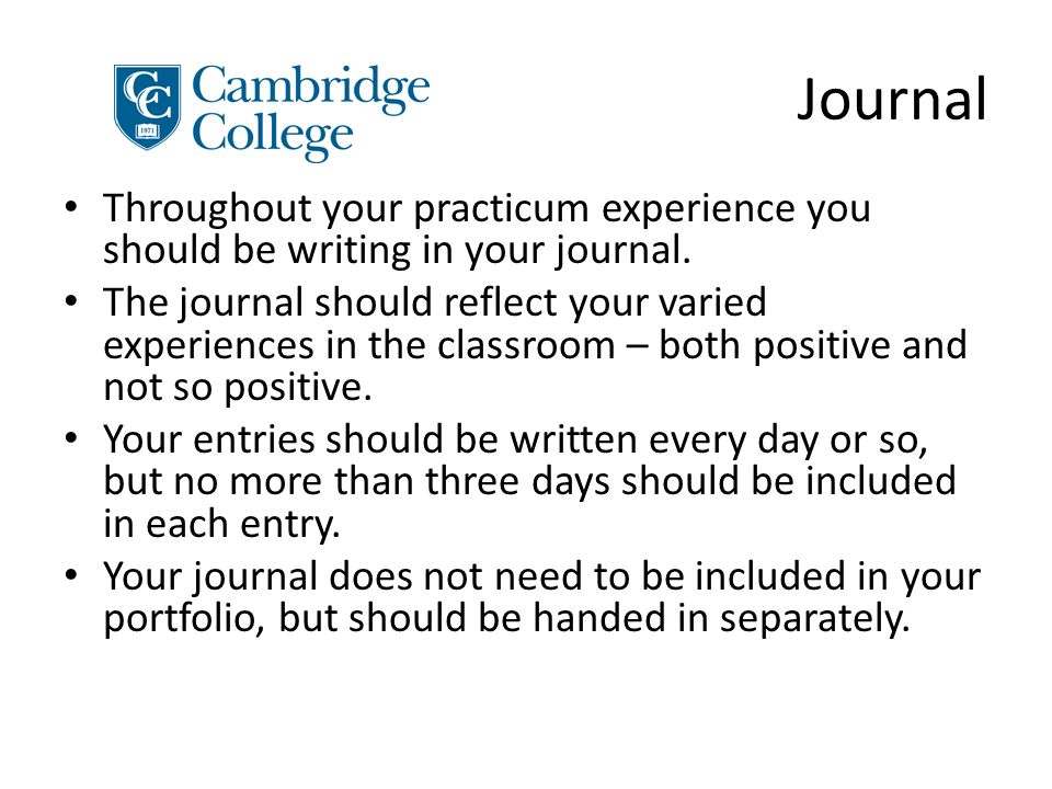 Journal Throughout your practicum experience you should be writing in your journal.