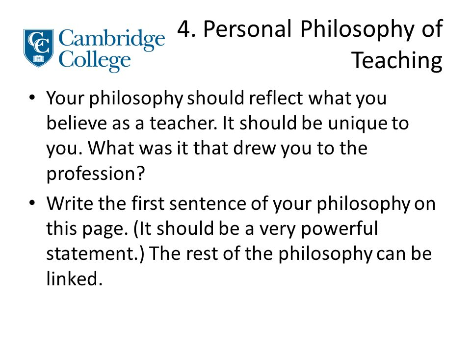 4. Personal Philosophy of Teaching Your philosophy should reflect what you believe as a teacher.