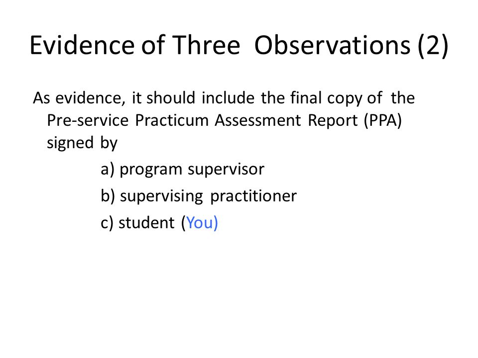 Evidence of Three Observations (2) As evidence, it should include the final copy of the Pre-service Practicum Assessment Report (PPA) signed by a) program supervisor b) supervising practitioner c) student (You)