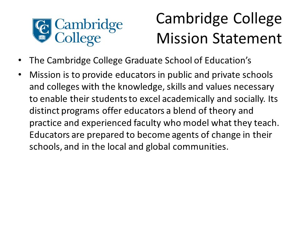 Cambridge College Mission Statement The Cambridge College Graduate School of Educations Mission is to provide educators in public and private schools and colleges with the knowledge, skills and values necessary to enable their students to excel academically and socially.