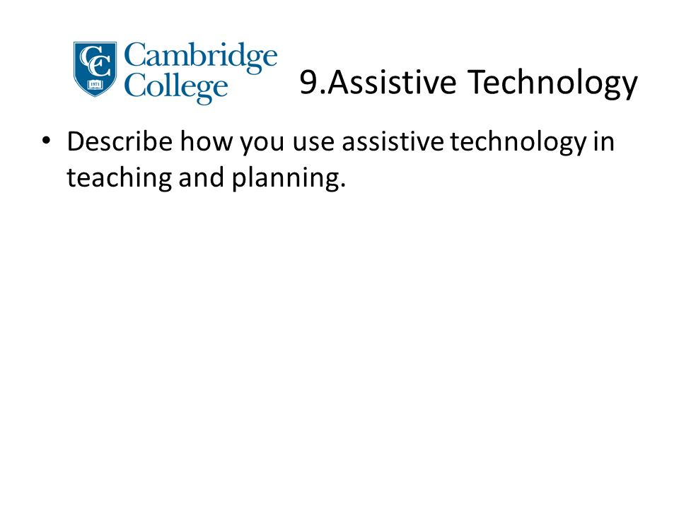 9.Assistive Technology Describe how you use assistive technology in teaching and planning.