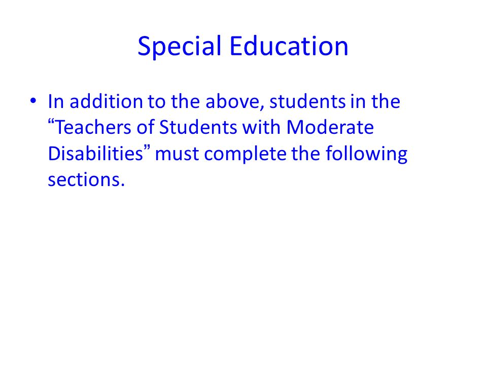 Special Education In addition to the above, students in theTeachers of Students with Moderate Disabilities must complete the following sections.